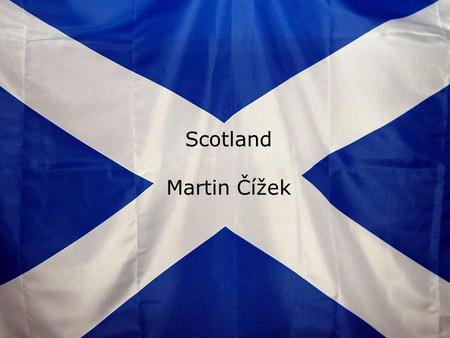 Scotland Martin Čížek. Symbols of Scotland National flag – St. Andrews cross By the legend – white cross on the sky before a battle, which Scots won.