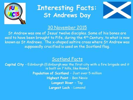 Interesting Facts: St Andrews Day 30 November 2015 St Andrew was one of Jesus' twelve disciples. Some of his bones are said to have been brought to Fife,