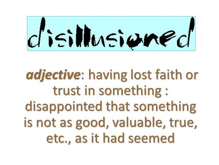 Adjective: having lost faith or trust in something : disappointed that something is not as good, valuable, true, etc., as it had seemed.
