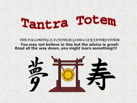THE FOLLOWING IS A CHINESE GOOD LUCK TANTRA TOTEM. You may not believe in this but the advice is great! Read all the way down, you might learn something!!!