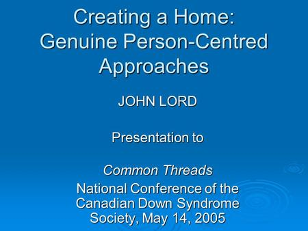 Creating a Home: Genuine Person-Centred Approaches JOHN LORD Presentation to Common Threads National Conference of the Canadian Down Syndrome Society,