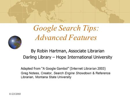 "11/23/2003 Google Search Tips: Advanced Features By Robin Hartman, Associate Librarian Darling Library – Hope International University Adapted from ""A."