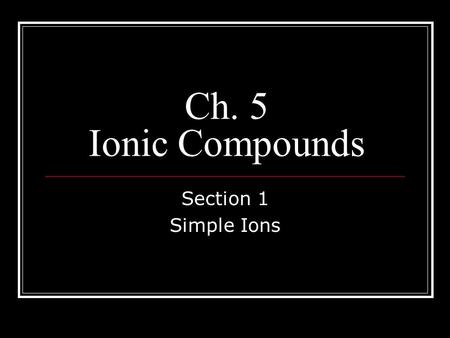Ch. 5 Ionic Compounds Section 1 Simple Ions. Questions To Think About 1. What is the difference between an atom and an ion? 2. How can an atom become.