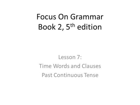 Focus On Grammar Book 2, 5 th edition Lesson 7: Time Words and Clauses Past Continuous Tense.