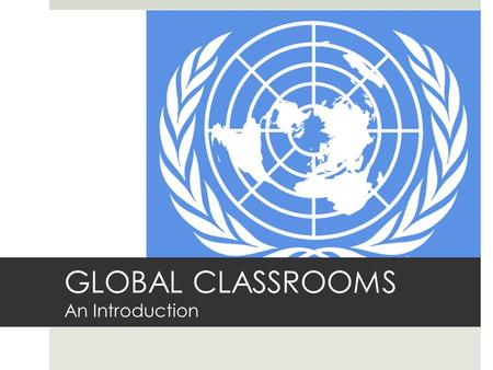 GLOBAL CLASSROOMS An Introduction. What is ?  A mock United Nations program designed specifically for English language learners.  It consists of working.