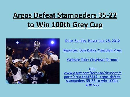 Argos Defeat Stampeders 35-22 to Win 100th Grey Cup Date: Sunday, November 25, 2012 Reporter: Dan Ralph, Canadian Press Website Title: CityNews Toronto.