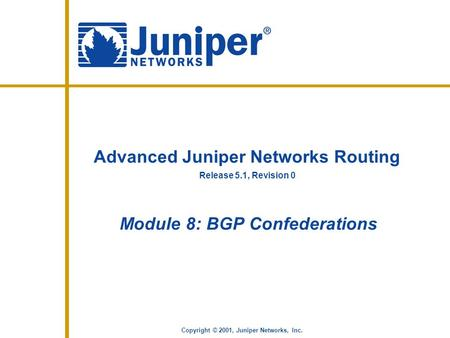 Release 5.1, Revision 0 Copyright © 2001, Juniper Networks, Inc. Advanced Juniper Networks Routing Module 8: BGP Confederations.