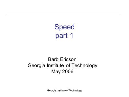 Georgia Institute of Technology Speed part 1 Barb Ericson Georgia Institute of Technology May 2006.