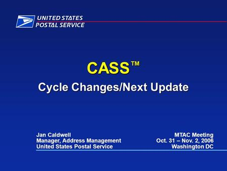 CASS ™ Cycle Changes/Next Update Jan Caldwell Manager, Address Management United States Postal Service MTAC Meeting Oct. 31 – Nov. 2, 2006 Washington DC.