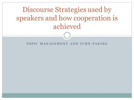 TOPIC MANAGEMENT AND TURN-TAKING Discourse Strategies used by speakers and how cooperation is achieved.