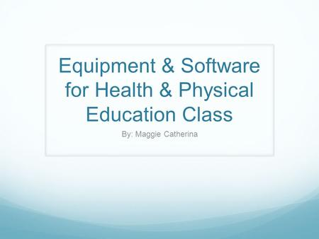 Equipment & Software for Health & Physical Education Class By: Maggie Catherina.
