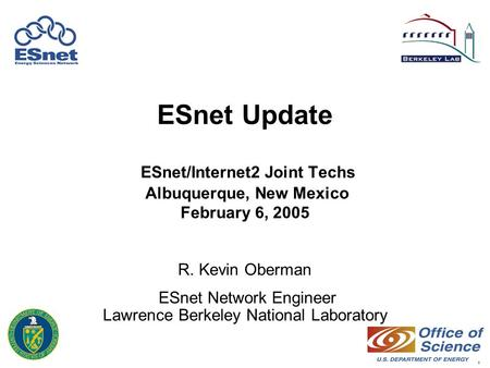 1 ESnet Update ESnet/Internet2 Joint Techs Albuquerque, New Mexico February 6, 2005 R. Kevin Oberman ESnet Network Engineer Lawrence Berkeley National.