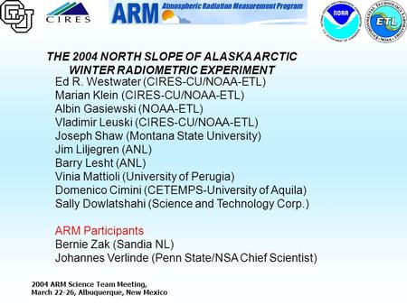 2004 ARM Science Team Meeting, March 22-26, Albuquerque, New Mexico THE 2004 NORTH SLOPE OF ALASKA ARCTIC WINTER RADIOMETRIC EXPERIMENT Ed R. Westwater.