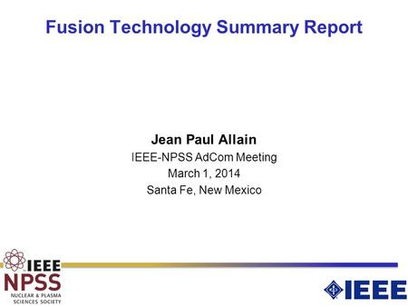 Fusion Technology Summary Report Jean Paul Allain IEEE-NPSS AdCom Meeting March 1, 2014 Santa Fe, New Mexico.