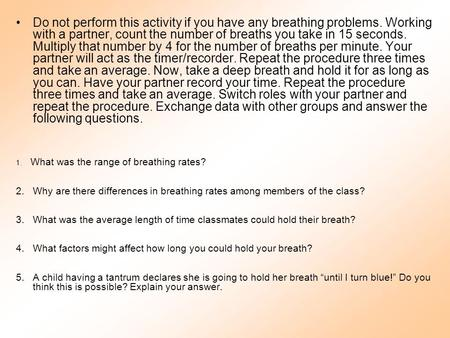 Do not perform this activity if you have any breathing problems. Working with a partner, count the number of breaths you take in 15 seconds. Multiply that.