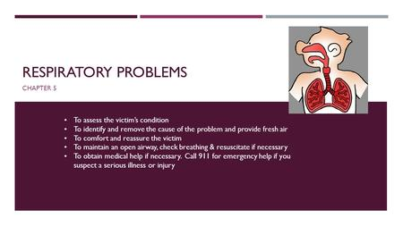 RESPIRATORY PROBLEMS CHAPTER 5 To assess the victim's condition To identify and remove the cause of the problem and provide fresh air To comfort and reassure.