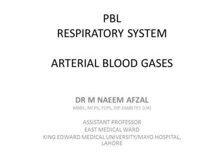 PBL RESPIRATORY SYSTEM ARTERIAL BLOOD GASES DR M NAEEM AFZAL MBBS, MCPS, FCPS, DIP-DIABETES (UK) ASSISTANT PROFESSOR EAST MEDICAL WARD KING EDWARD MEDICAL.