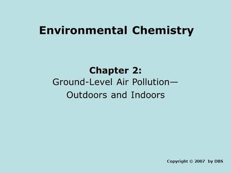 Environmental Chemistry Chapter 2: Ground-Level <strong>Air</strong> <strong>Pollution</strong>— Outdoors and Indoors Copyright © 2007 by DBS.
