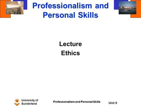 University of Sunderland Professionalism and Personal Skills Unit 6 Professionalism and Personal Skills Lecture Ethics.