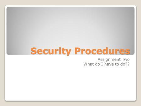 Security Procedures Assignment Two What do I have to do??