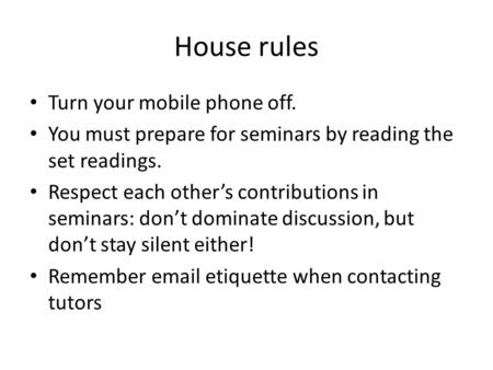 House rules Turn your mobile phone off. You must prepare for seminars by reading the set readings. Respect each other's contributions in seminars: don't.