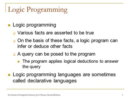 Invitation to Computer Science, Java Version, Second Edition 1 Logic Programming Logic programming  Various facts are asserted to be true  On the basis.