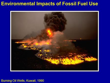 Environmental Impacts of Fossil Fuel Use Burning Oil Wells, Kuwait, 1990.