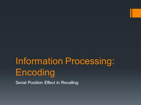 Information Processing: Encoding Serial Position Effect in Recalling.