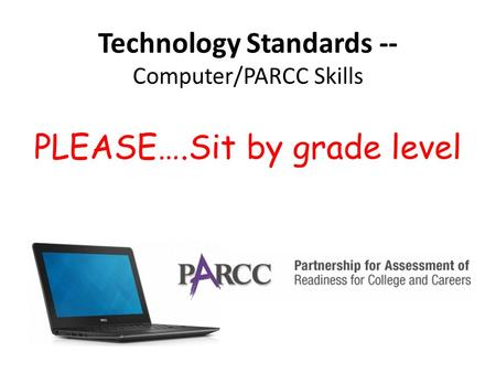 Technology Standards -- Computer/PARCC Skills PLEASE….Sit by grade level.