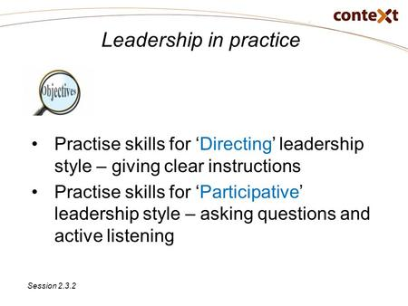 Leadership in practice Practise skills for 'Directing' leadership style – giving clear instructions Practise skills for 'Participative' leadership style.