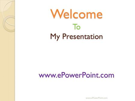 Welcome To My Presentation www.ePowerPoint.com www.ePowerPoint.com.