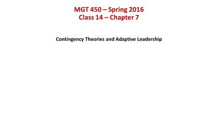 MGT 450 – Spring 2016 Class 14 – Chapter 7 Contingency Theories and Adaptive Leadership.