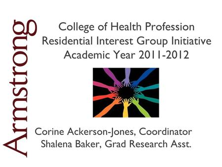 College of Health Profession Residential Interest Group Initiative Academic Year 2011-2012 Corine Ackerson-Jones, Coordinator Shalena Baker, Grad Research.