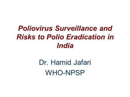 Poliovirus Surveillance and Risks to Polio Eradication in India Dr. Hamid Jafari WHO-NPSP.