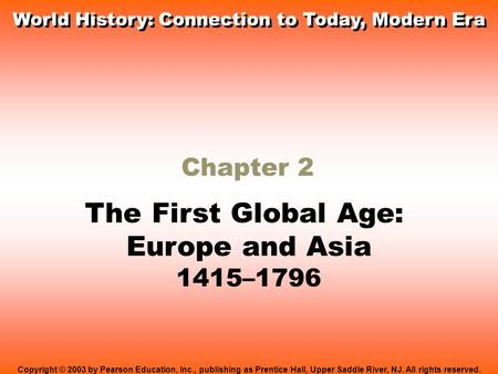 Chapter 2 The First Global Age: Europe and Asia 1415–1796 Copyright © 2003 by Pearson Education, Inc., publishing as Prentice Hall, Upper Saddle River,