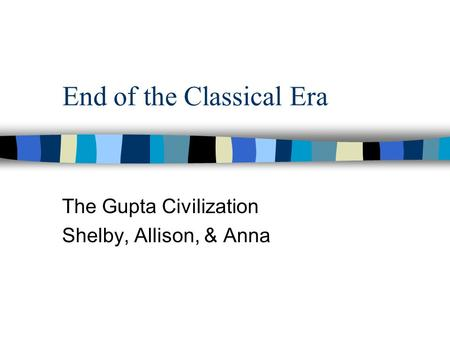 End of the Classical Era The Gupta Civilization Shelby, Allison, & Anna.