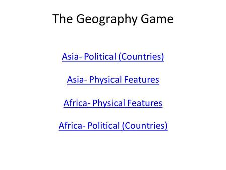 The Geography Game Asia- Political (Countries) Asia- Physical Features Africa- Physical Features Africa- Political (Countries)