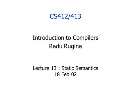 CS412/413 Introduction to Compilers Radu Rugina Lecture 13 : Static Semantics 18 Feb 02.