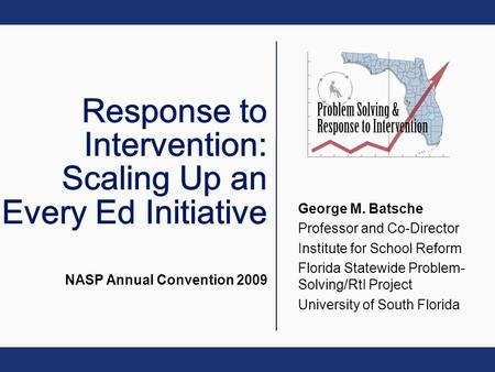 George M. Batsche Professor and Co-Director Institute for School Reform Florida Statewide Problem- Solving/RtI Project University of South Florida NASP.