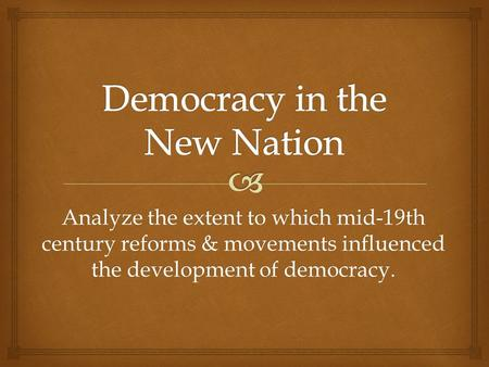Analyze the extent to which mid-19th century reforms & movements influenced the development of democracy.