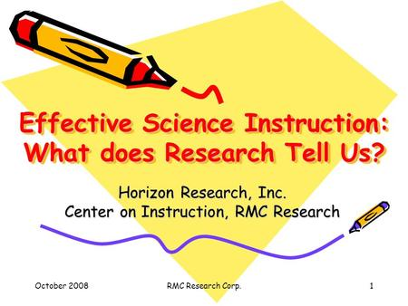 October 2008RMC Research Corp.1 Effective Science Instruction: What does Research Tell Us? Horizon Research, Inc. Center on Instruction, RMC Research.