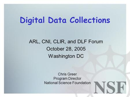 Digital Data Collections ARL, CNI, CLIR, and DLF Forum October 28, 2005 Washington DC Chris Greer Program Director National Science Foundation.