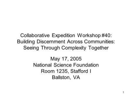 1 Collaborative Expedition Workshop #40: Building Discernment Across Communities: Seeing Through Complexity Together May 17, 2005 National Science Foundation.