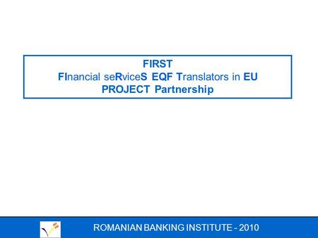 ROMANIAN BANKING INSTITUTE - 2010 FIRST FInancial seRviceS EQF Translators in EU PROJECT Partnership.