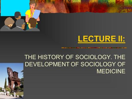LECTURE II: THE HISTORY OF SOCIOLOGY. THE DEVELOPMENT OF SOCIOLOGY OF MEDICINE.