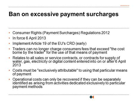 Osborneclarke.com 0 Ban on excessive payment surcharges Consumer Rights (Payment Surcharges) Regulations 2012 In force 6 April 2013 Implement Article 19.