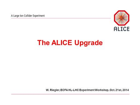 W. Riegler, ECFA HL-LHC Experiment Workshop, Oct. 21st, 2014 The ALICE Upgrade.