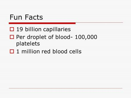 Fun Facts  19 billion capillaries  Per droplet of blood- 100,000 platelets  1 million red blood cells.