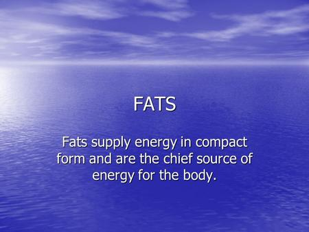FATS Fats supply energy in compact form and are the chief source of energy for the body.