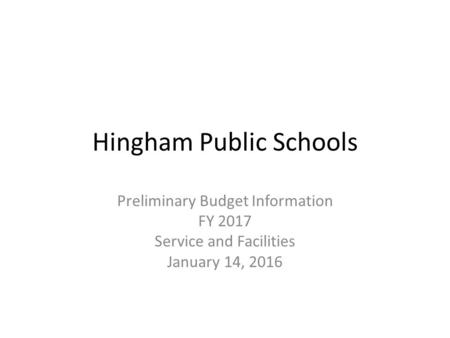 Hingham Public Schools Preliminary Budget Information FY 2017 Service and Facilities January 14, 2016.